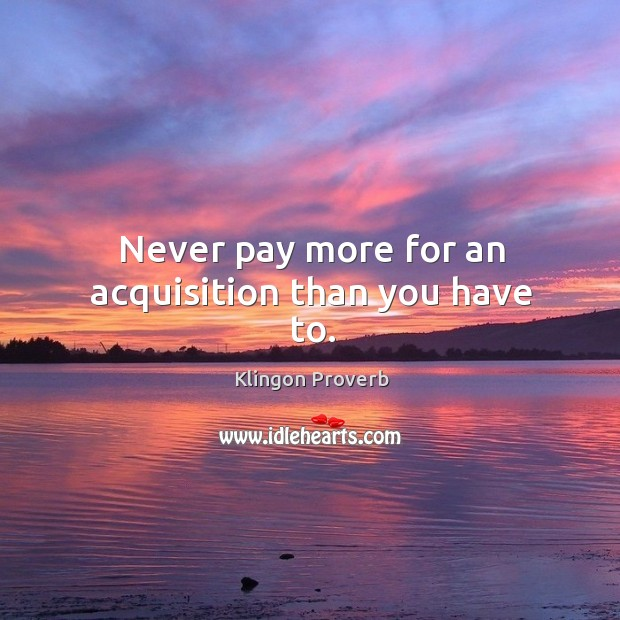 Never pay more for an acquisition than you have to. Klingon Proverbs Image
