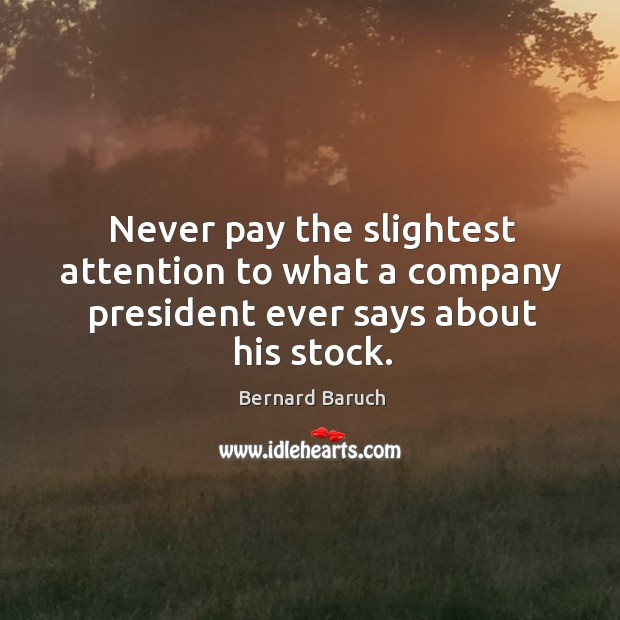 Never pay the slightest attention to what a company president ever says about his stock. Image