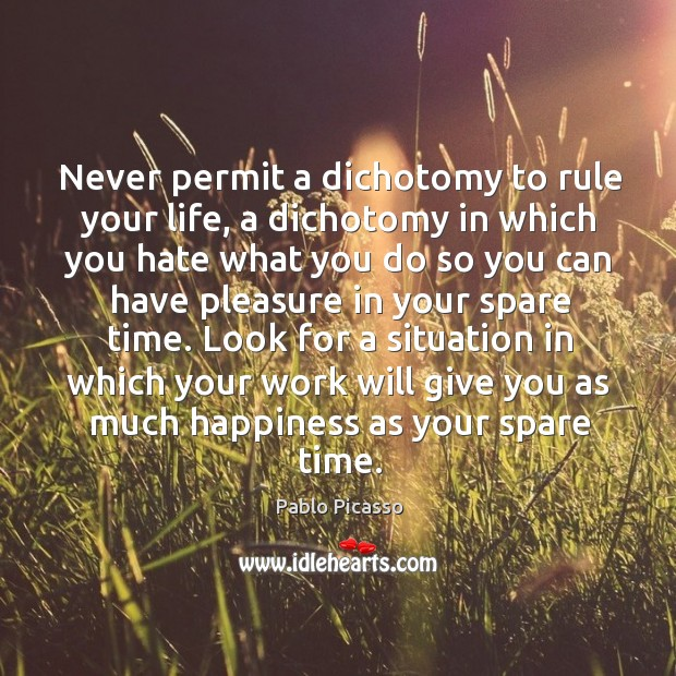 Image, Never permit a dichotomy to rule your life, a dichotomy in which you hate what you do