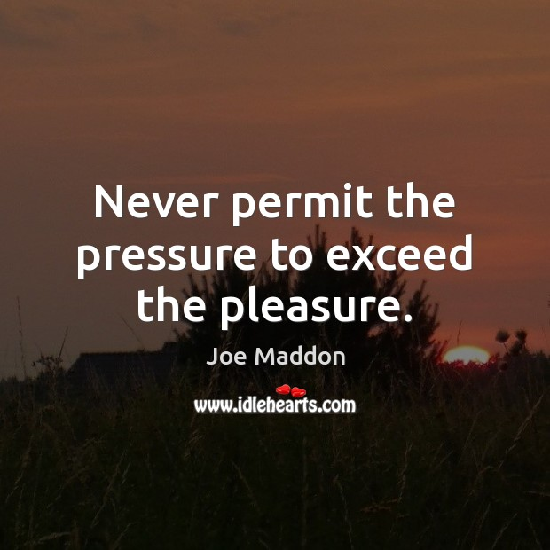 Never permit the pressure to exceed the pleasure. Image