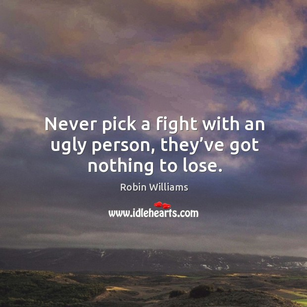 Never pick a fight with an ugly person, they've got nothing to lose. Image
