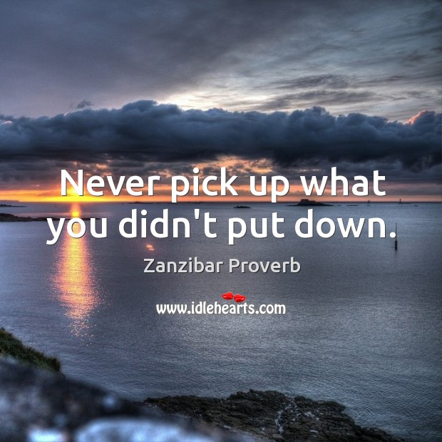 Never pick up what you didn't put down. Zanzibar Proverbs Image