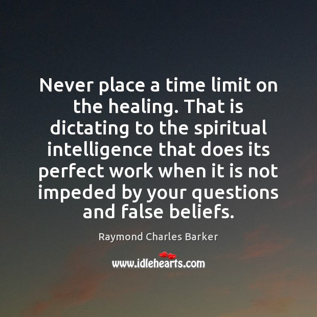 Never place a time limit on the healing. That is dictating to Image