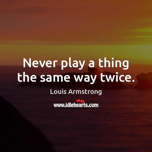 Image, Never play a thing the same way twice.