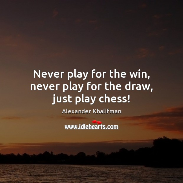 Image, Never play for the win, never play for the draw, just play chess!