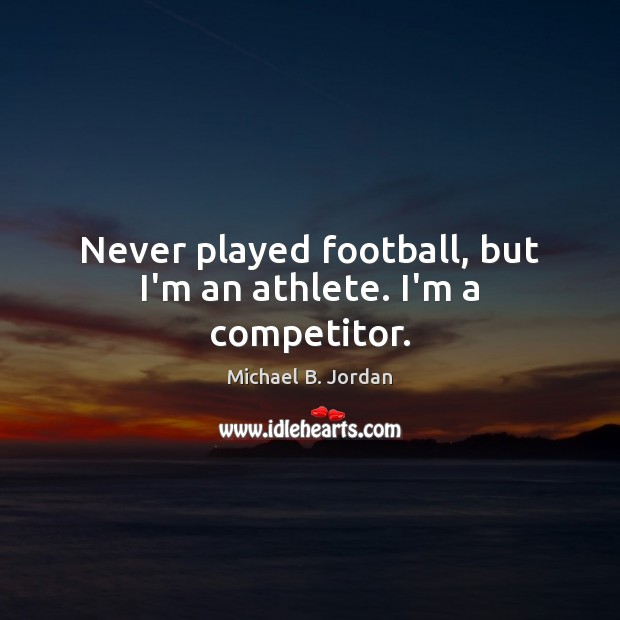 Never played football, but I'm an athlete. I'm a competitor. Football Quotes Image