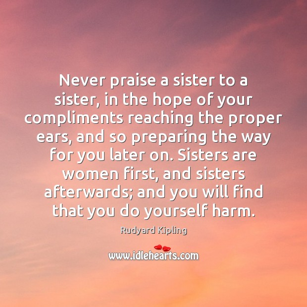 Never praise a sister to a sister, in the hope of your Rudyard Kipling Picture Quote