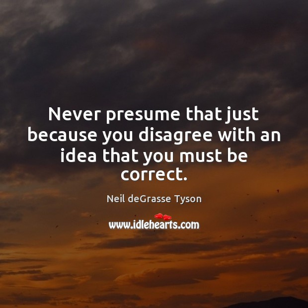 Never presume that just because you disagree with an idea that you must be correct. Neil deGrasse Tyson Picture Quote