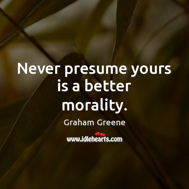 Never presume yours is a better morality. Graham Greene Picture Quote