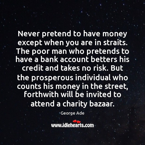 Never pretend to have money except when you are in straits. The George Ade Picture Quote