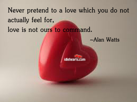 Never Pretend To A Love Which You Do Not….