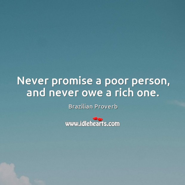 Never promise a poor person, and never owe a rich one. Brazilian Proverbs Image