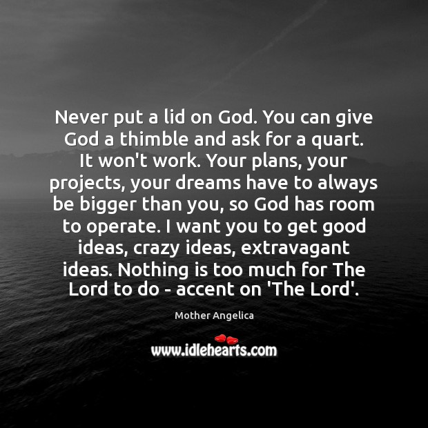 Never put a lid on God. You can give God a thimble Mother Angelica Picture Quote