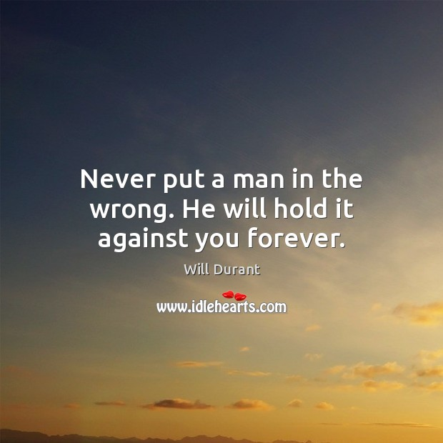 Never put a man in the wrong. He will hold it against you forever. Will Durant Picture Quote