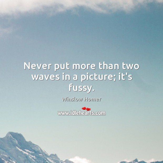 Never put more than two waves in a picture; it's fussy. Image