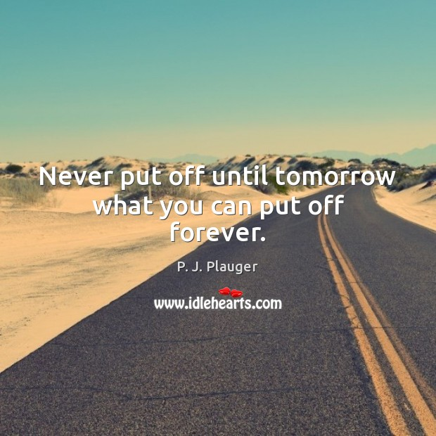 Image, Never put off until tomorrow what you can put off forever.