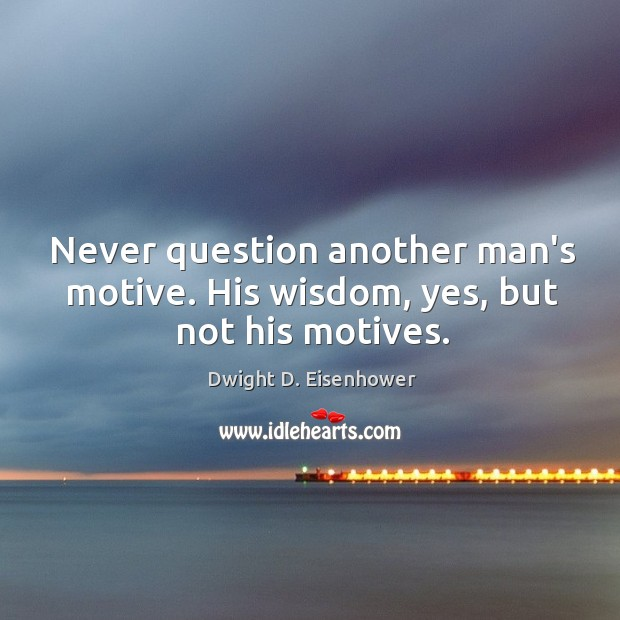 Image, Never question another man's motive. His wisdom, yes, but not his motives.
