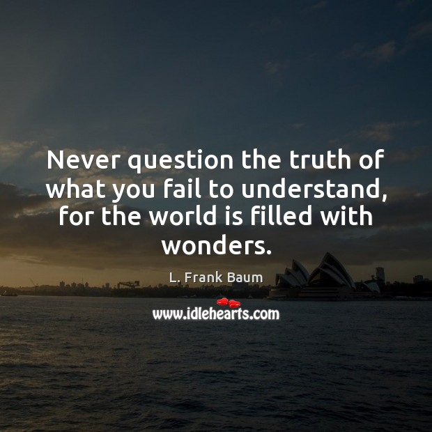 Never question the truth of what you fail to understand, for the L. Frank Baum Picture Quote