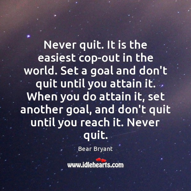 Never quit. It is the easiest cop-out in the world. Set a Bear Bryant Picture Quote