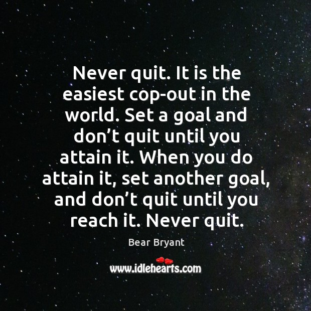 Image, Never quit. It is the easiest cop-out in the world. Set a goal and don't quit until you attain it.