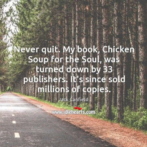 Image, Never quit. My book, Chicken Soup for the Soul, was turned down