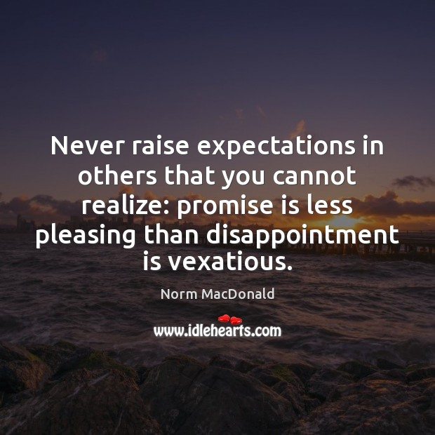 Never raise expectations in others that you cannot realize: promise is less Norm MacDonald Picture Quote
