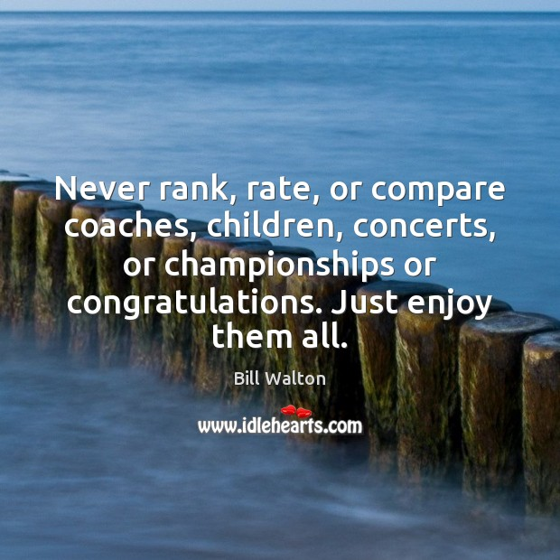 Never rank, rate, or compare coaches, children, concerts, or championships or congratulations. Bill Walton Picture Quote