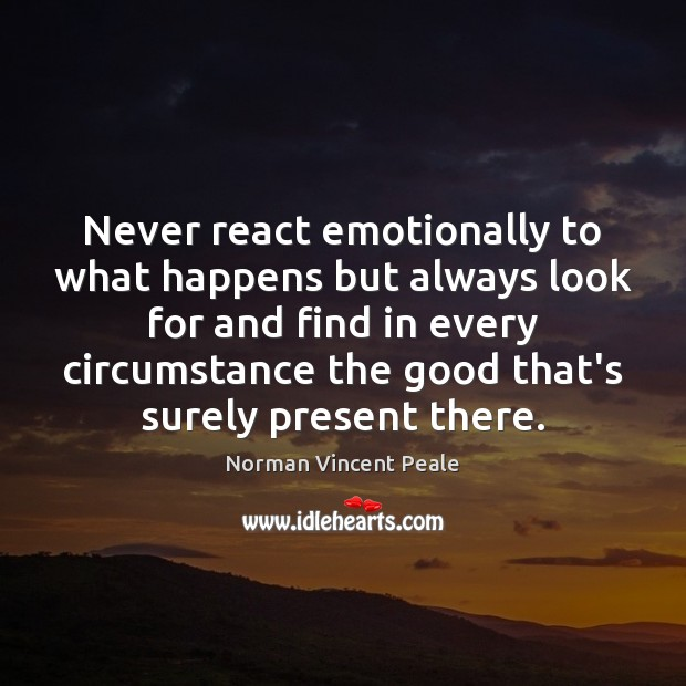 Never react emotionally to what happens but always look for and find Norman Vincent Peale Picture Quote