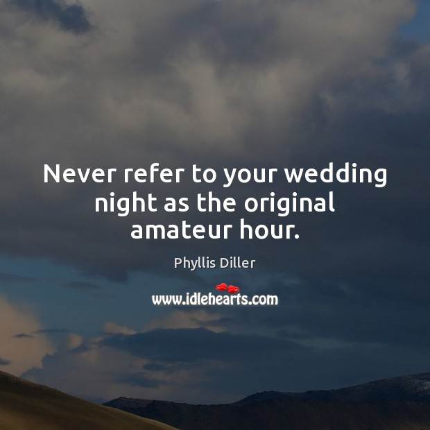 Phyllis Diller Picture Quote image saying: Never refer to your wedding night as the original amateur hour.
