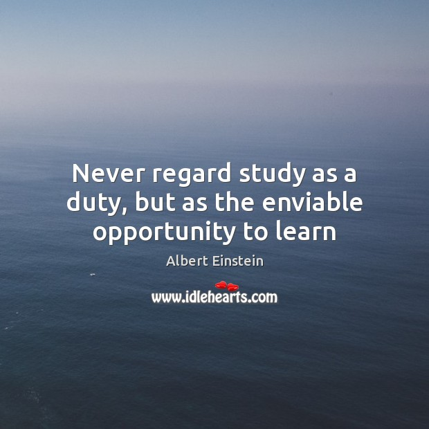 Image, Never regard study as a duty, but as the enviable opportunity to learn
