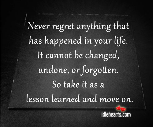 Never regret anything has happened in your life. Never Regret Quotes Image