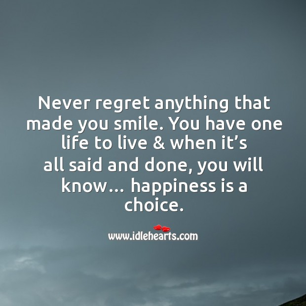Never regret anything that made you smile. You have one life to live & when it's all said and done, you will know… happiness is a choice. Never Regret Quotes Image