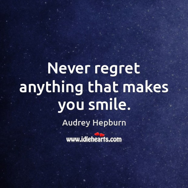 Never regret anything that makes you smile. Never Regret Quotes Image