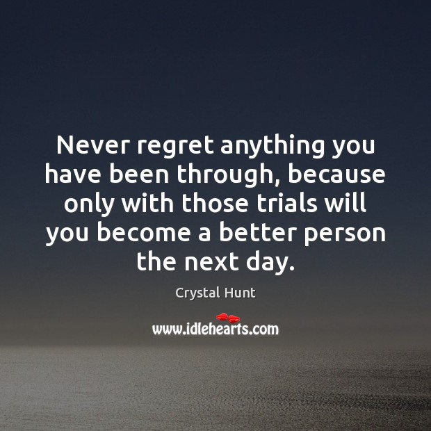 Never regret anything you have been through, because only with those trials Image