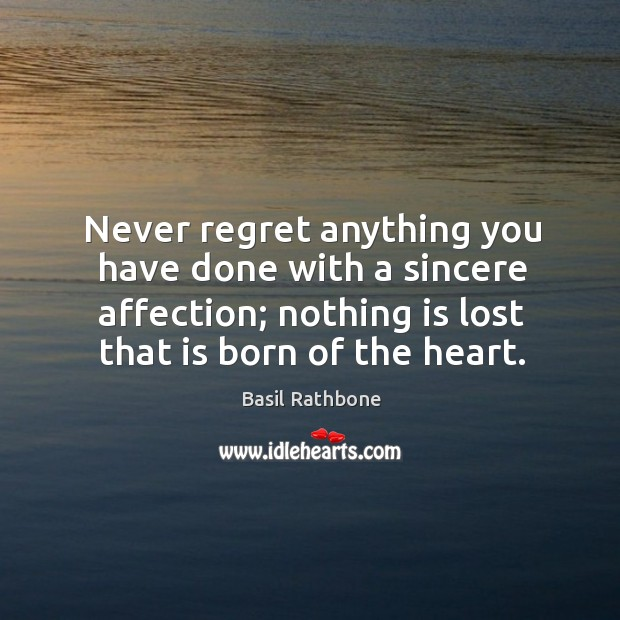 Never regret anything you have done with a sincere affection; nothing is lost that is born of the heart. Never Regret Quotes Image