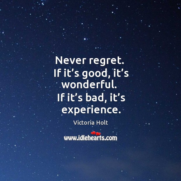 Never regret. If it's good, it's wonderful. If it's bad, it's experience. Image