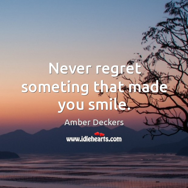 Never regret someting that made you smile. Never Regret Quotes Image