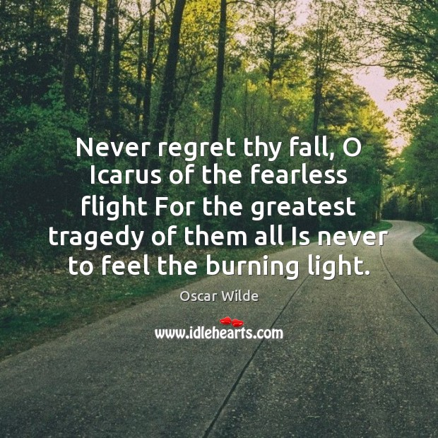 Never regret thy fall, O Icarus of the fearless flight For the Greatest Tragedy Quotes Image