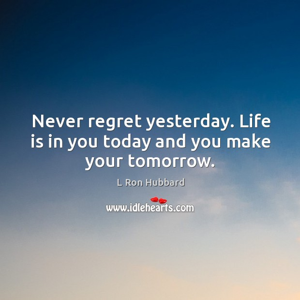 Never regret yesterday. Life is in you today and you make your tomorrow. Never Regret Quotes Image
