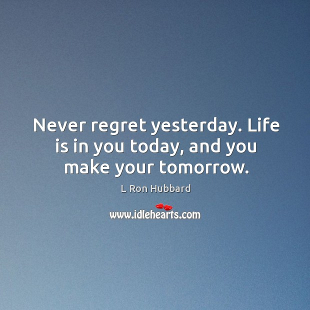 Never regret yesterday. Life is in you today, and you make your tomorrow. Image