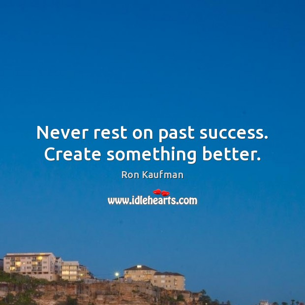 Never rest on past success. Create something better. Image