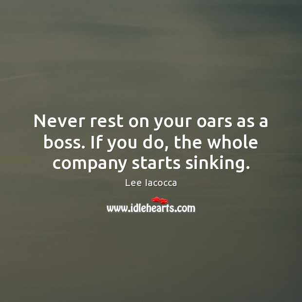 Image, Never rest on your oars as a boss. If you do, the whole company starts sinking.