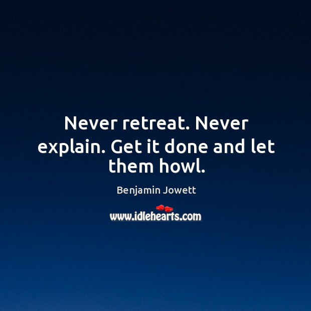Never retreat. Never explain. Get it done and let them howl. Benjamin Jowett Picture Quote