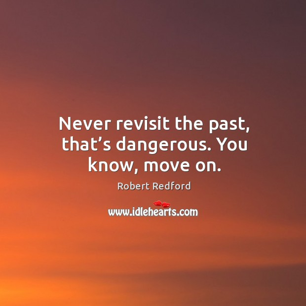 Image, Never revisit the past, that's dangerous. You know, move on.