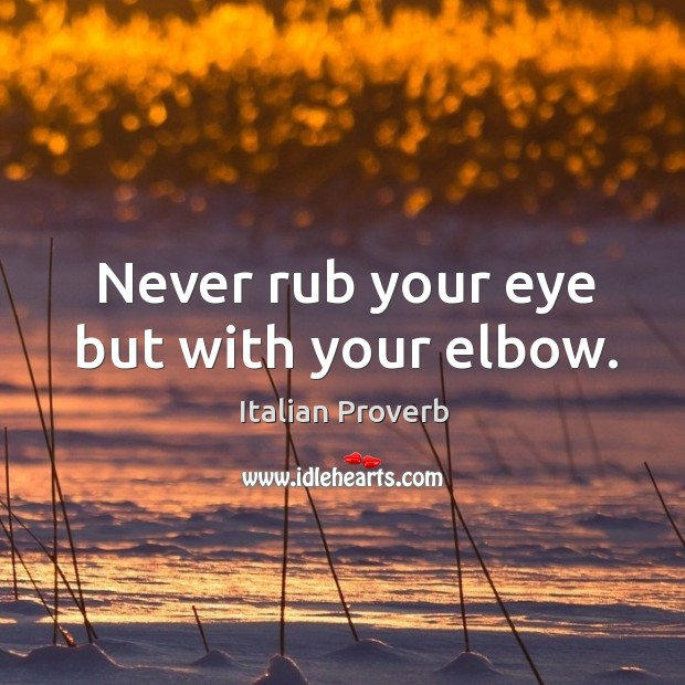 Image, Never rub your eye but with your elbow.
