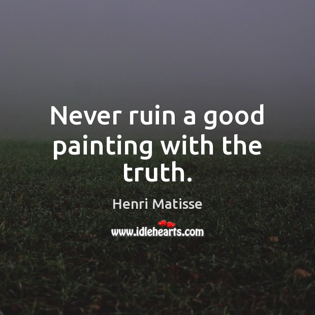 Never ruin a good painting with the truth. Henri Matisse Picture Quote