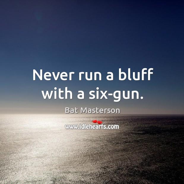 Never run a bluff with a six-gun. Bat Masterson Picture Quote