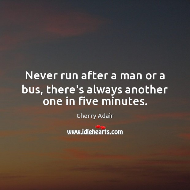 Never run after a man or a bus, there's always another one in five minutes. Image