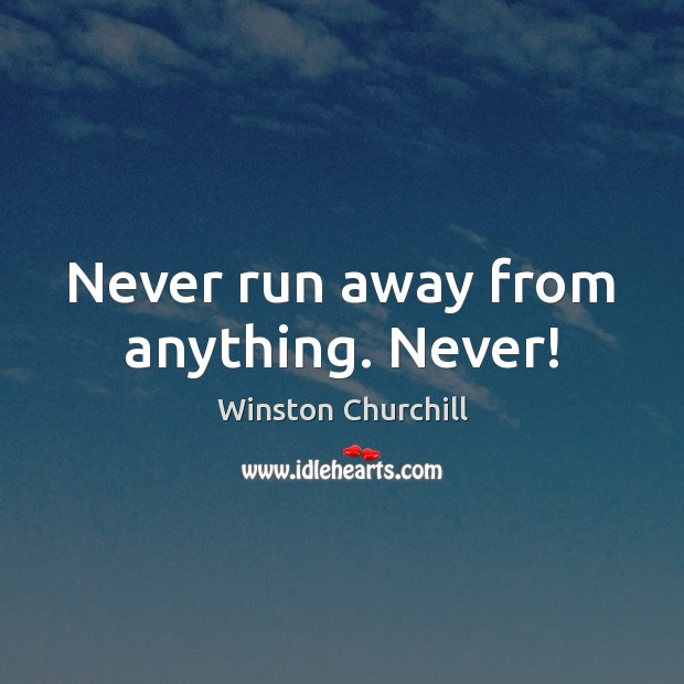 Never run away from anything. Never! Winston Churchill Picture Quote