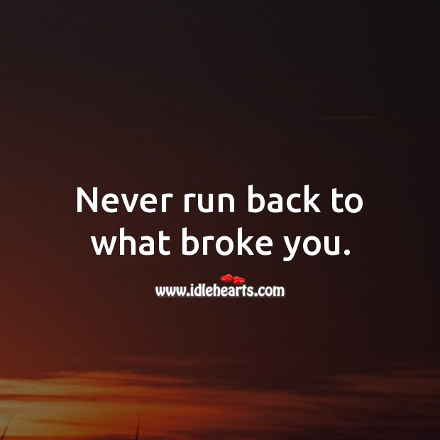 Never run back to what broke you. Relationship Advice Image